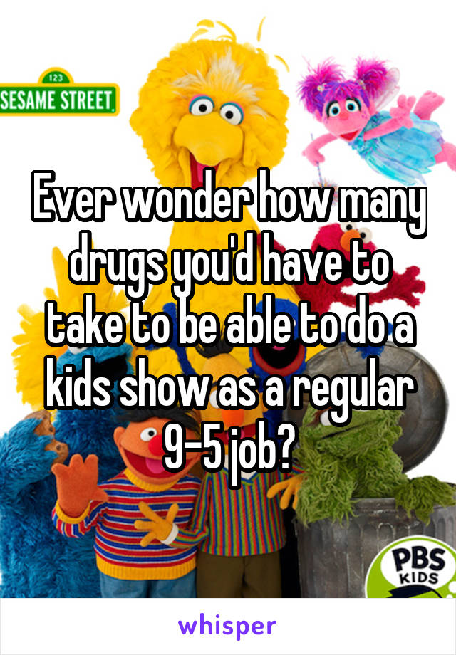 Ever wonder how many drugs you'd have to take to be able to do a kids show as a regular 9-5 job?