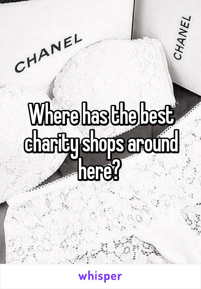Where has the best charity shops around here?