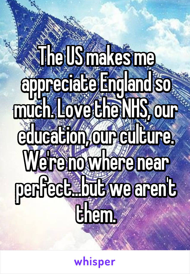 The US makes me appreciate England so much. Love the NHS, our education, our culture. We're no where near perfect...but we aren't them.