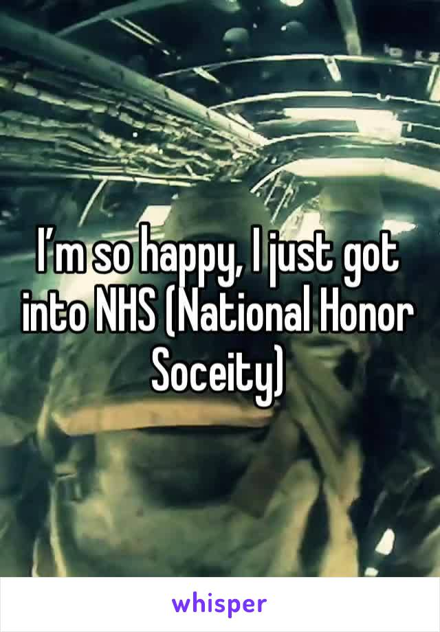 I'm so happy, I just got into NHS (National Honor Soceity)