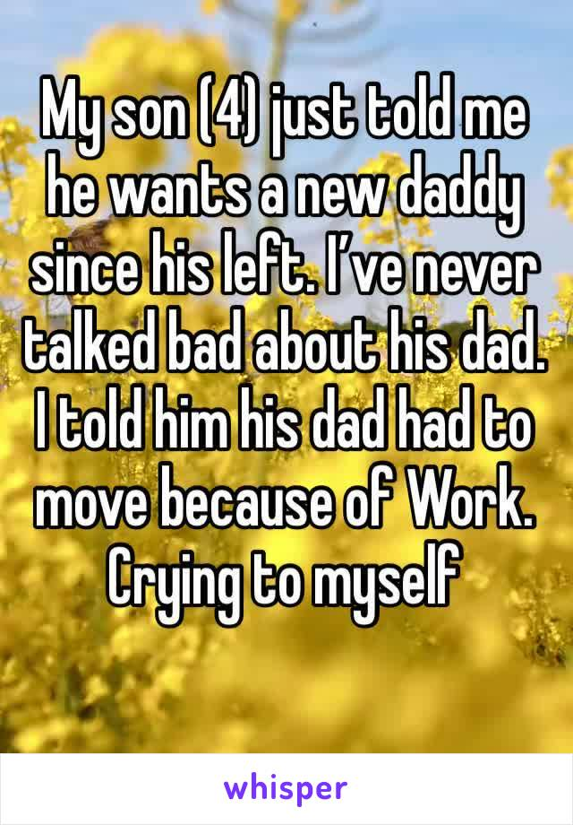 My son (4) just told me he wants a new daddy since his left. I've never talked bad about his dad. I told him his dad had to move because of Work.  Crying to myself