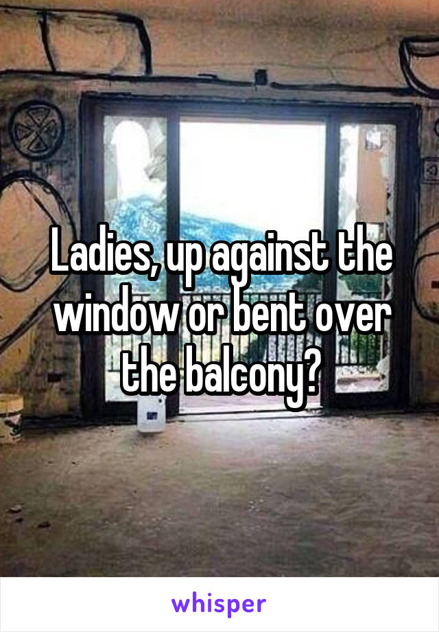 Ladies, up against the window or bent over the balcony?