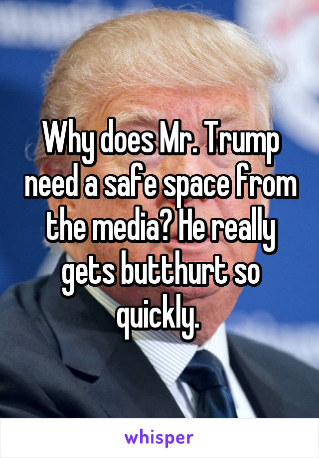 Why does Mr. Trump need a safe space from the media? He really gets butthurt so quickly.