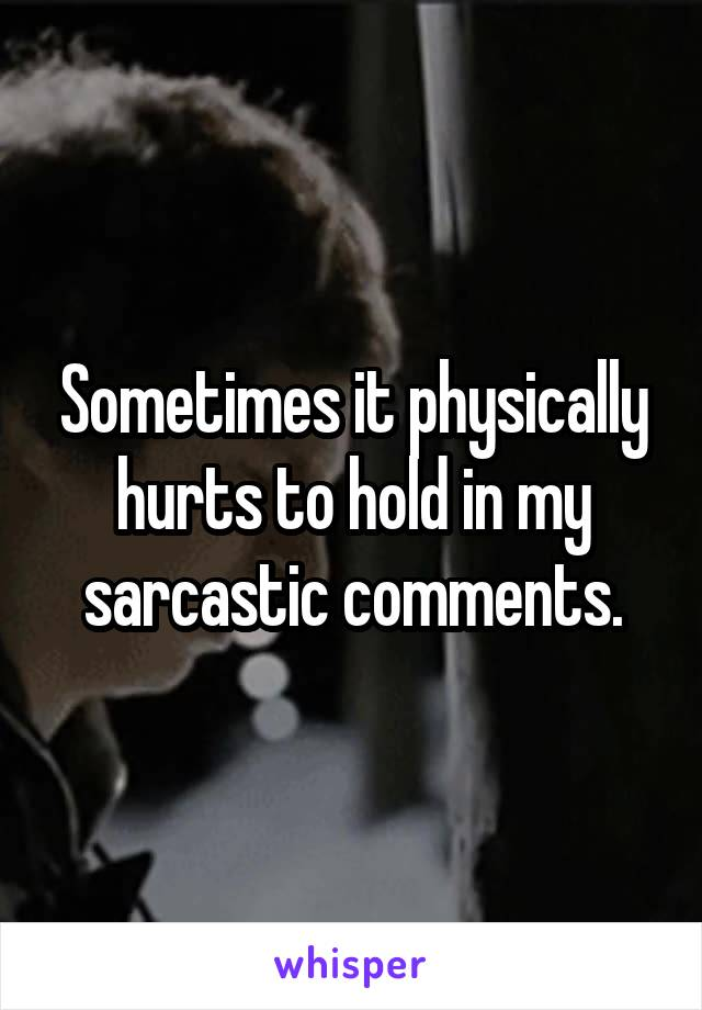 Sometimes it physically hurts to hold in my sarcastic comments.