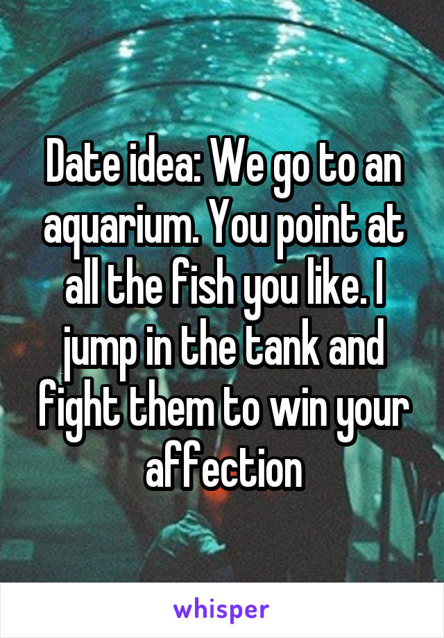 Date idea: We go to an aquarium. You point at all the fish you like. I jump in the tank and fight them to win your affection