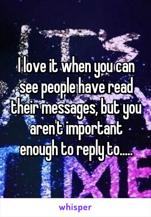 I love it when you can see people have read their messages, but you aren't important enough to reply to.....