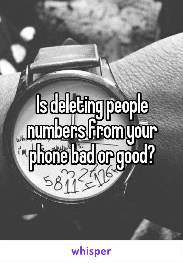 Is deleting people numbers from your phone bad or good?