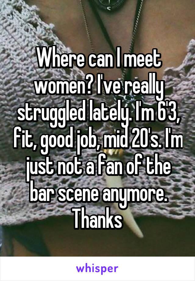Where can I meet women? I've really struggled lately. I'm 6'3, fit, good job, mid 20's. I'm just not a fan of the bar scene anymore. Thanks