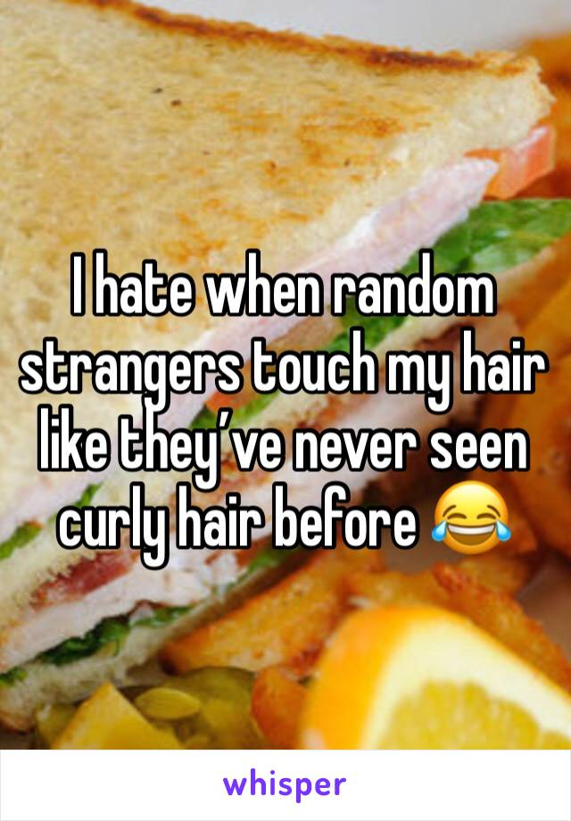 I hate when random strangers touch my hair like they've never seen curly hair before 😂