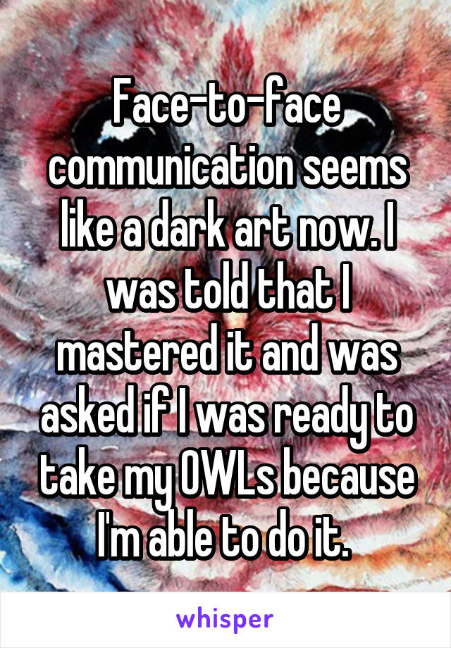 Face-to-face communication seems like a dark art now. I was told that I mastered it and was asked if I was ready to take my OWLs because I'm able to do it.