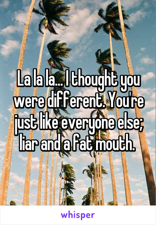 La la la... I thought you were different. You're just like everyone else; liar and a fat mouth.