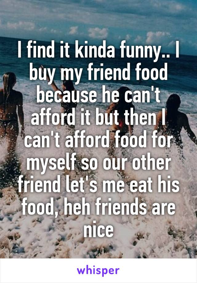I find it kinda funny.. I buy my friend food because he can't afford it but then I can't afford food for myself so our other friend let's me eat his food, heh friends are nice