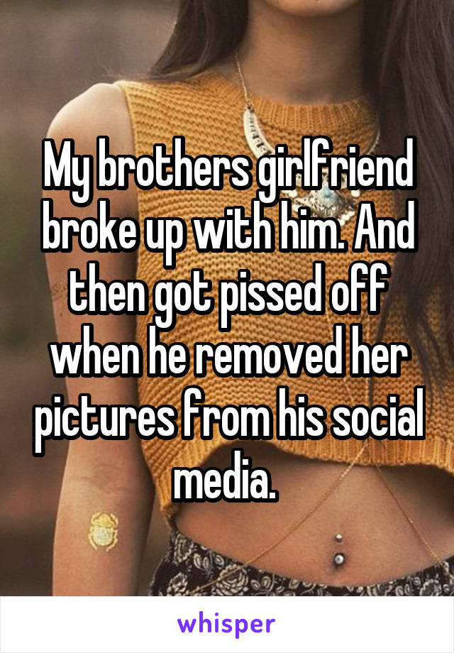 My brothers girlfriend broke up with him. And then got pissed off when he removed her pictures from his social media.