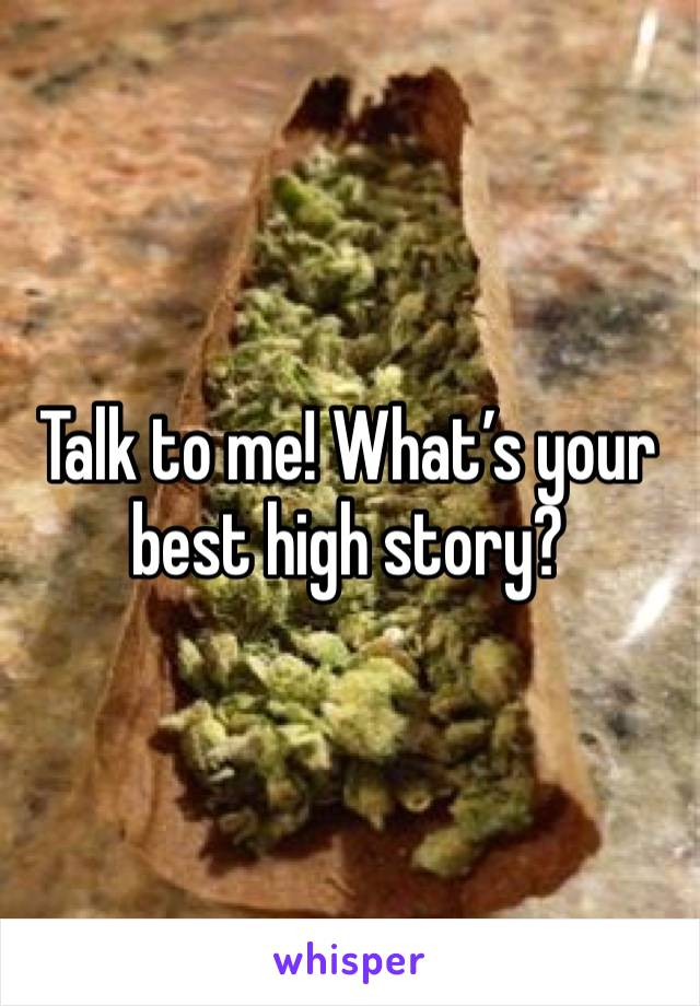 Talk to me! What's your best high story?