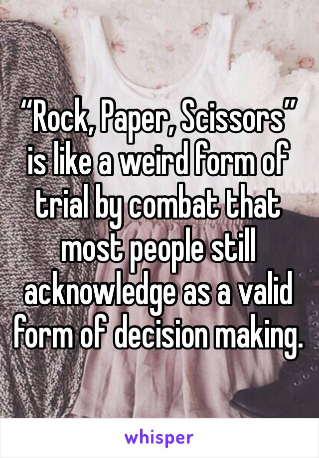 """""""Rock, Paper, Scissors"""" is like a weird form of trial by combat that most people still acknowledge as a valid form of decision making."""