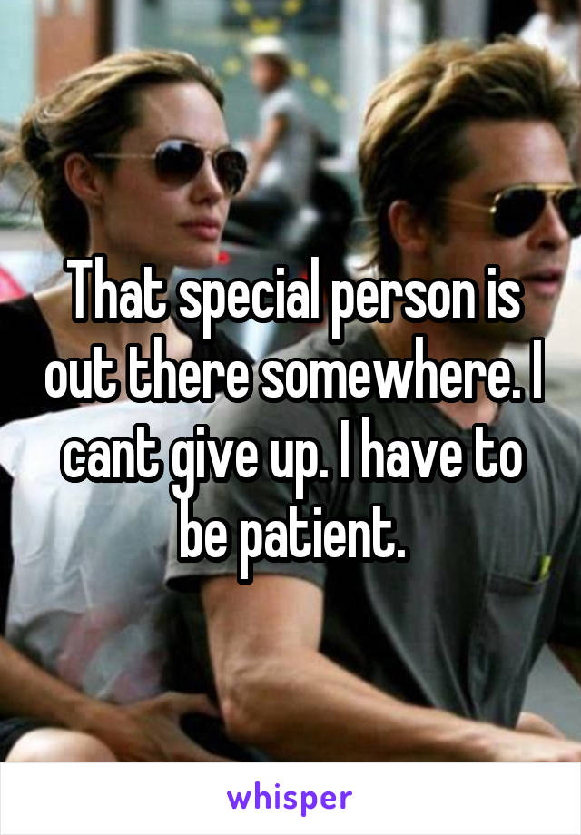 That special person is out there somewhere. I cant give up. I have to be patient.