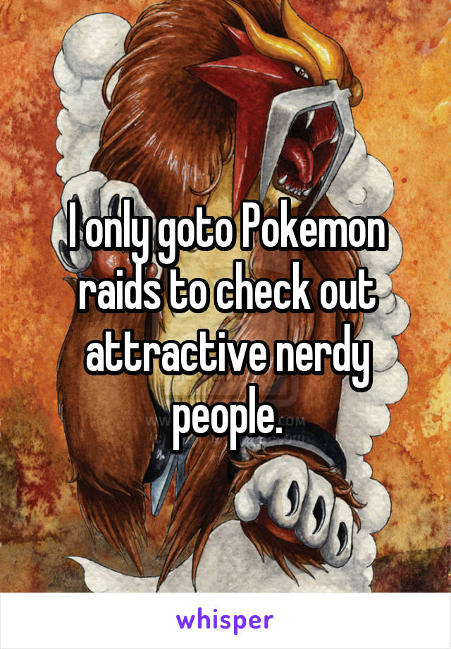 I only goto Pokemon raids to check out attractive nerdy people.