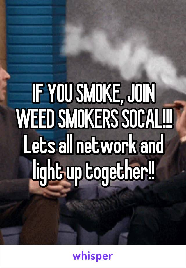 IF YOU SMOKE, JOIN WEED SMOKERS SOCAL!!! Lets all network and light up together!!