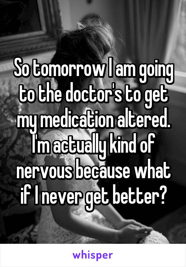 So tomorrow I am going to the doctor's to get my medication altered. I'm actually kind of nervous because what if I never get better?