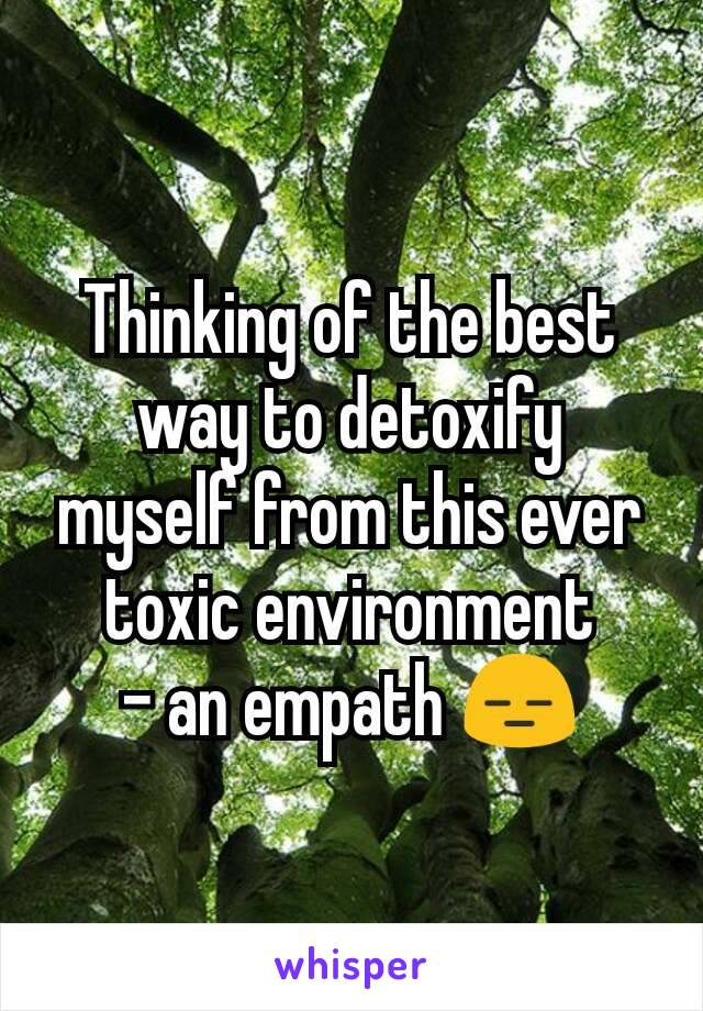 Thinking of the best way to detoxify myself from this ever toxic environment - an empath 😑