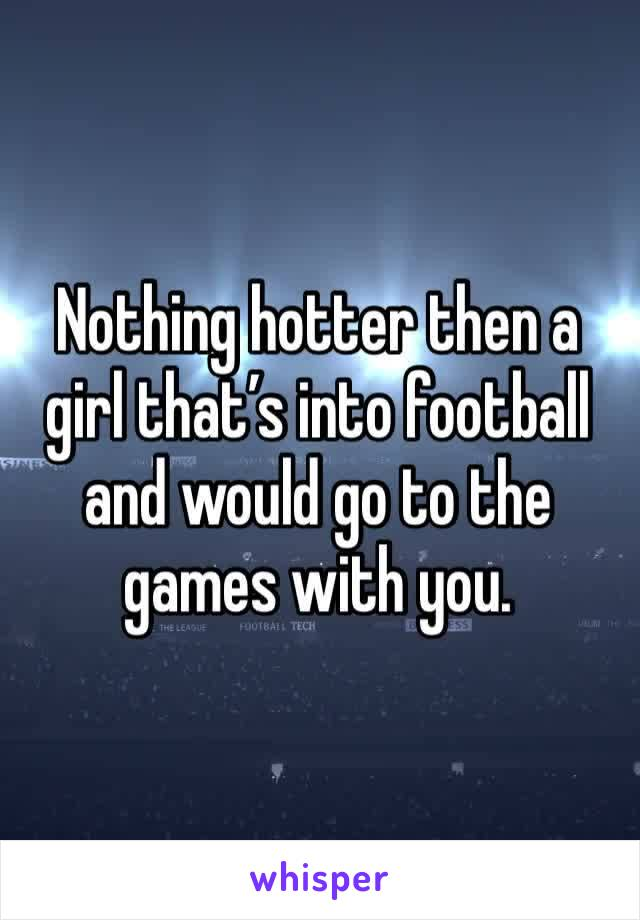 Nothing hotter then a girl that's into football and would go to the games with you.