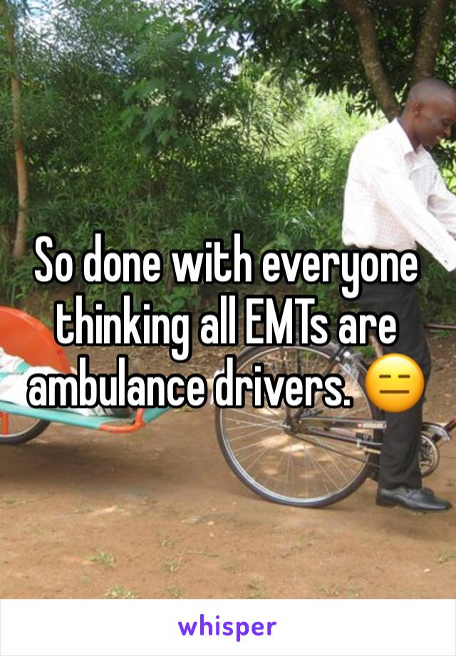 So done with everyone thinking all EMTs are ambulance drivers. 😑
