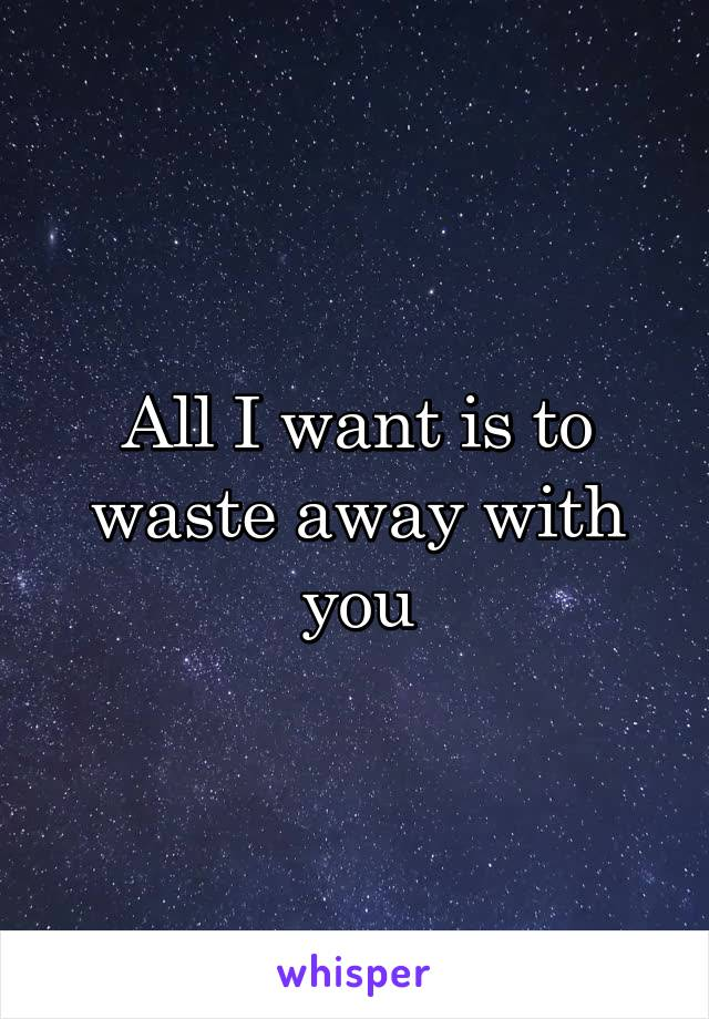 All I want is to waste away with you