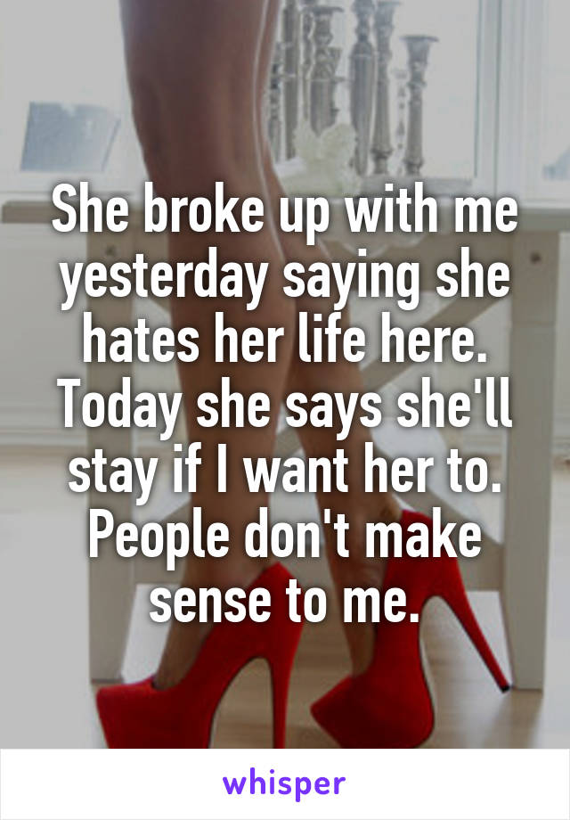 She broke up with me yesterday saying she hates her life here. Today she says she'll stay if I want her to. People don't make sense to me.