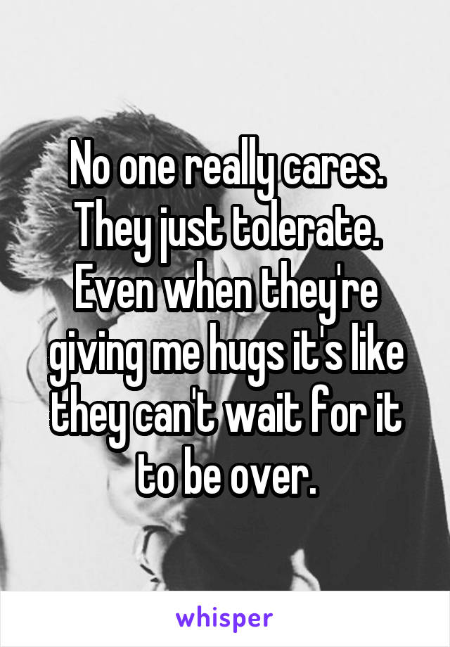 No one really cares. They just tolerate. Even when they're giving me hugs it's like they can't wait for it to be over.