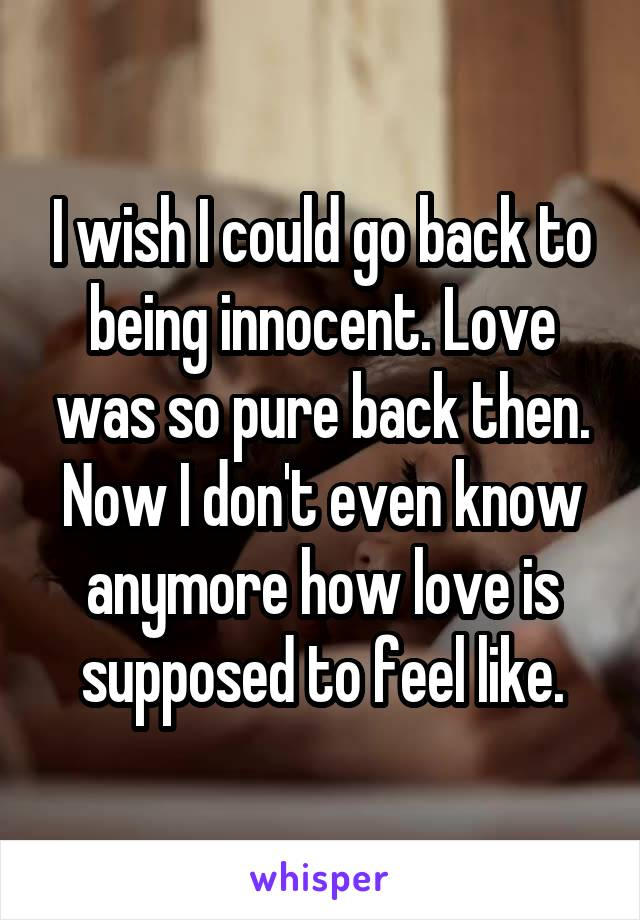 I wish I could go back to being innocent. Love was so pure back then. Now I don't even know anymore how love is supposed to feel like.