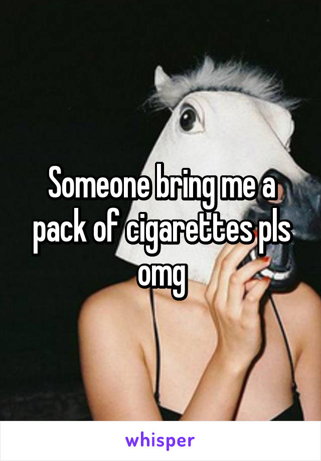 Someone bring me a pack of cigarettes pls omg
