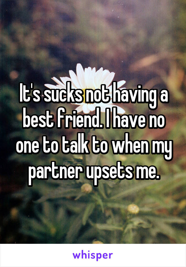 It's sucks not having a best friend. I have no one to talk to when my partner upsets me.