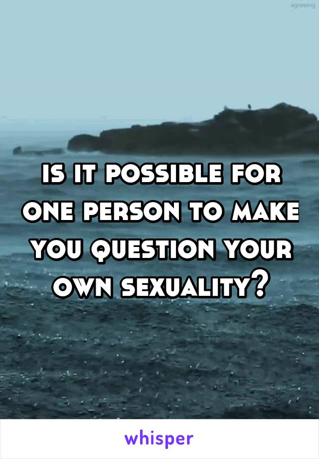 is it possible for one person to make you question your own sexuality?