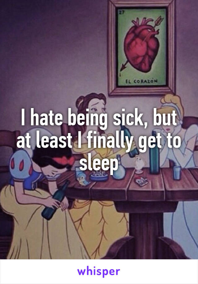 I hate being sick, but at least I finally get to sleep