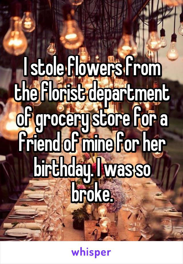 I stole flowers from the florist department of grocery store for a friend of mine for her birthday. I was so broke.
