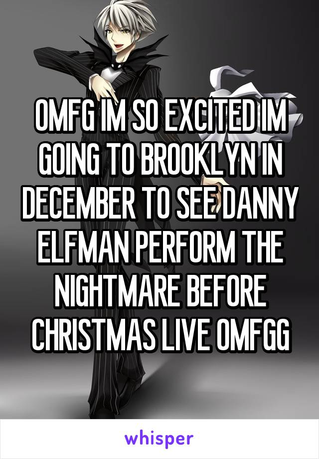 OMFG IM SO EXCITED IM GOING TO BROOKLYN IN DECEMBER TO SEE DANNY ELFMAN PERFORM THE NIGHTMARE BEFORE CHRISTMAS LIVE OMFGG