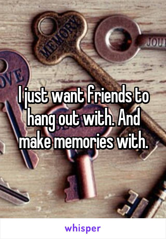 I just want friends to hang out with. And make memories with.
