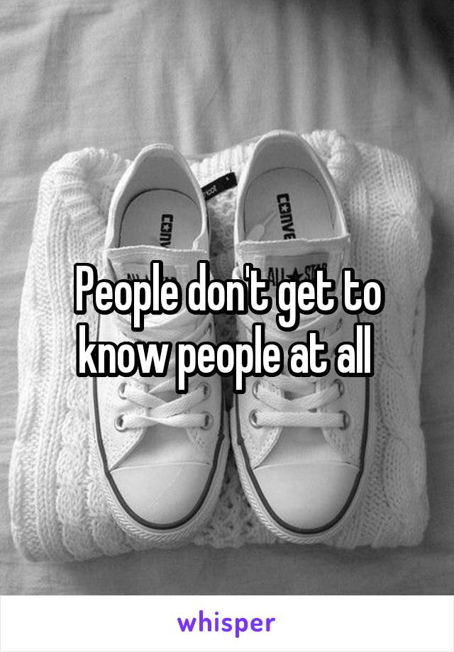 People don't get to know people at all