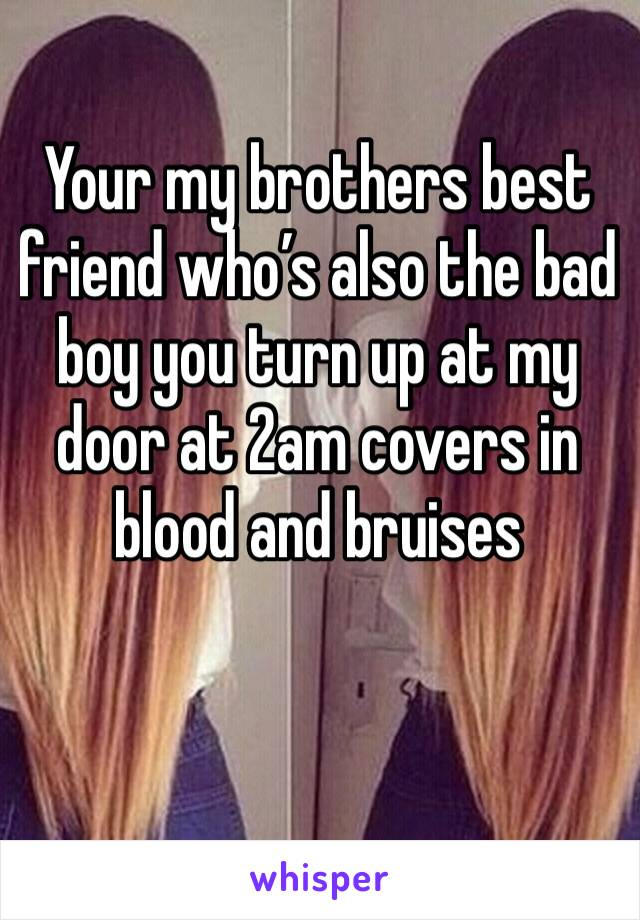 Your my brothers best friend who's also the bad boy you turn up at my door at 2am covers in blood and bruises