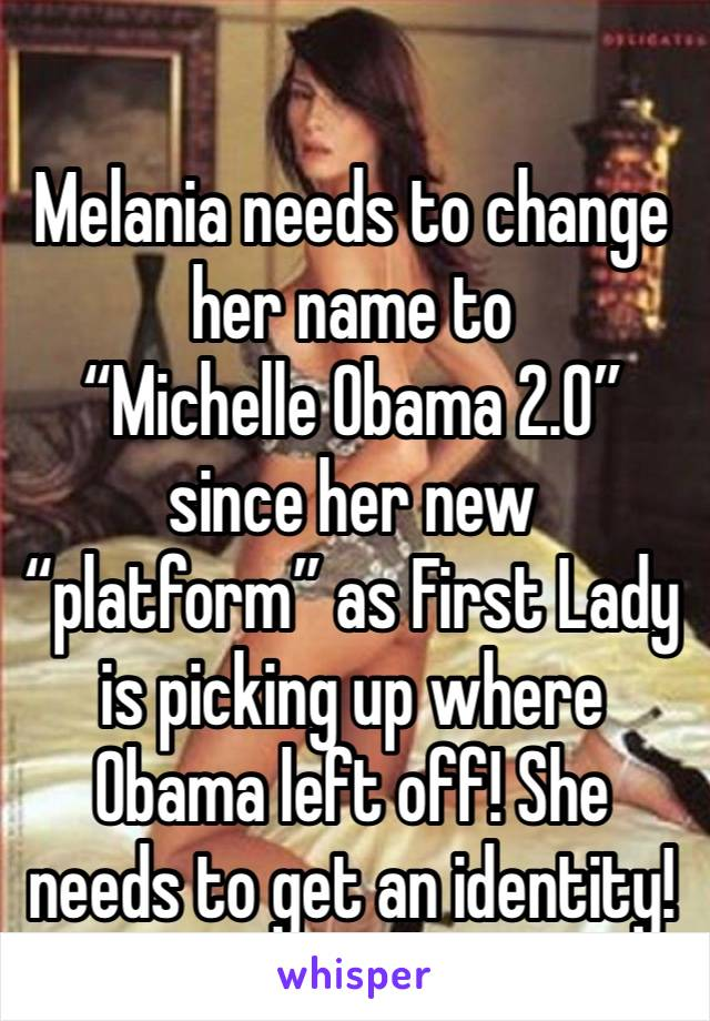 """Melania needs to change her name to """"Michelle Obama 2.0"""" since her new """"platform"""" as First Lady is picking up where Obama left off! She needs to get an identity!"""