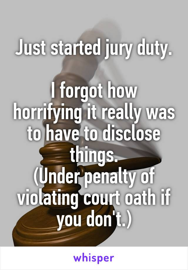 Just started jury duty.  I forgot how horrifying it really was to have to disclose things. (Under penalty of violating court oath if you don't.)