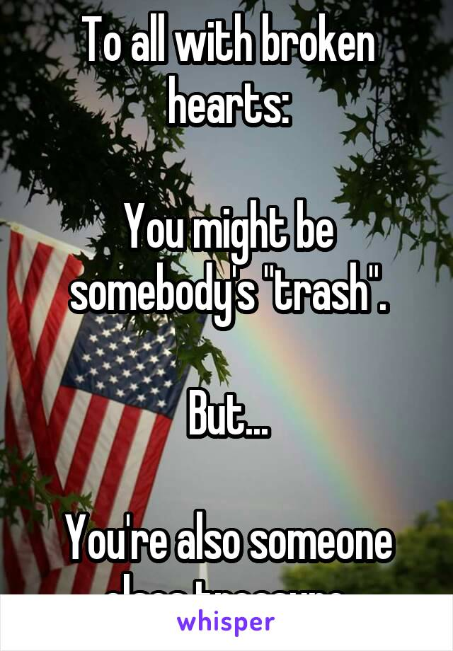"To all with broken hearts:  You might be somebody's ""trash"".  But...  You're also someone elses treasure."