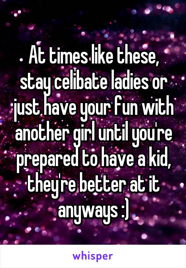At times like these, stay celibate ladies or just have your fun with another girl until you're prepared to have a kid, they're better at it anyways :)