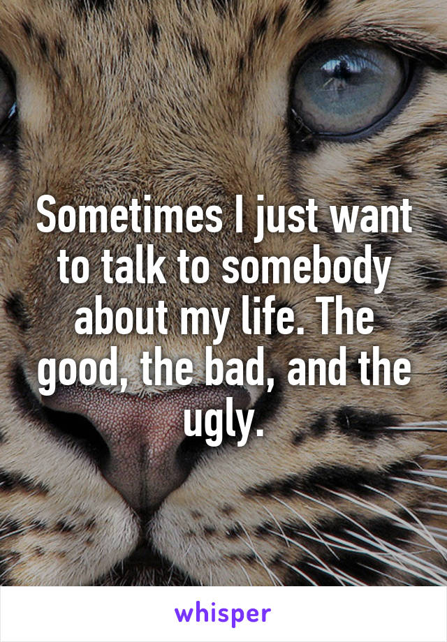 Sometimes I just want to talk to somebody about my life. The good, the bad, and the ugly.