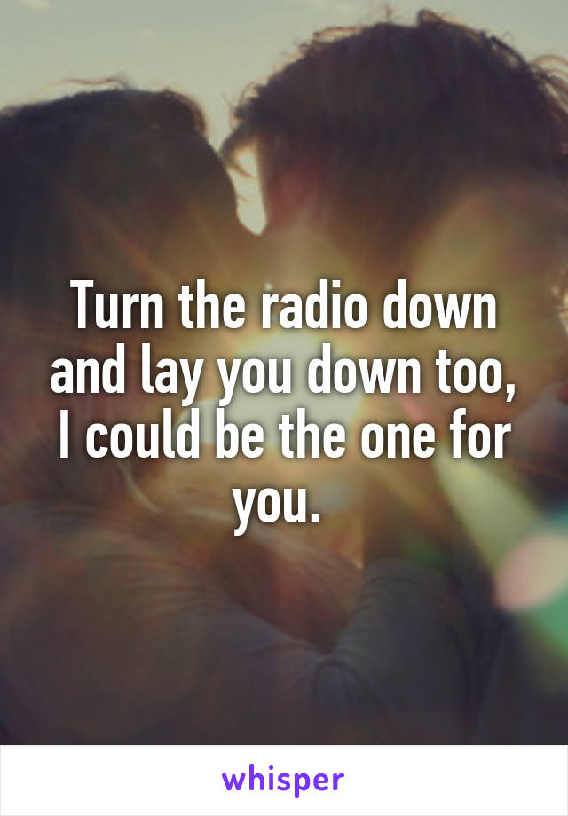 Turn the radio down and lay you down too, I could be the one for you.