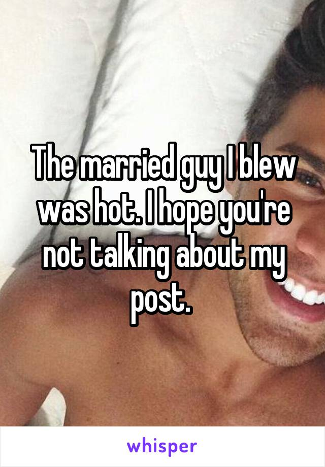 The married guy I blew was hot. I hope you're not talking about my post.