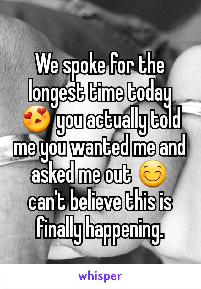 We spoke for the longest time today 😍 you actually told me you wanted me and asked me out 😊 can't believe this is finally happening.