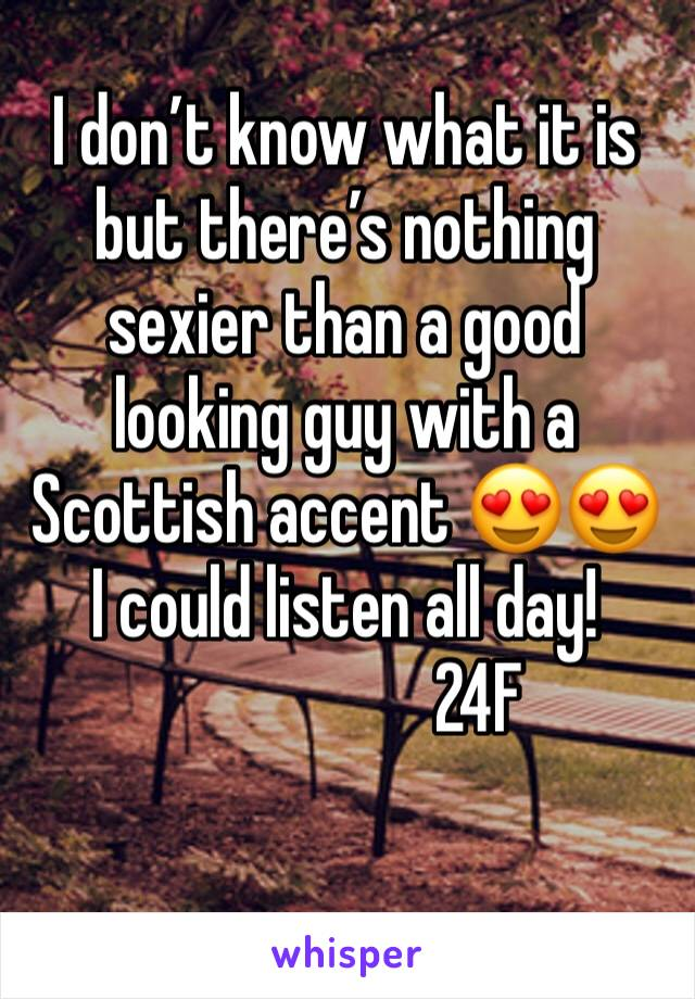 I don't know what it is but there's nothing sexier than a good looking guy with a Scottish accent 😍😍 I could listen all day!                    24F