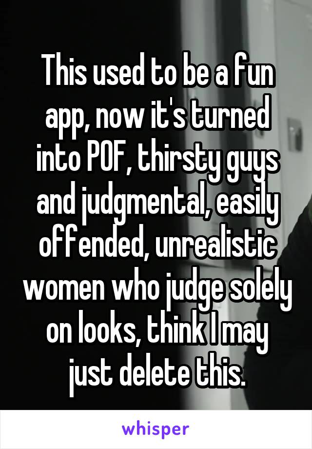 This used to be a fun app, now it's turned into POF, thirsty guys and judgmental, easily offended, unrealistic women who judge solely on looks, think I may just delete this.