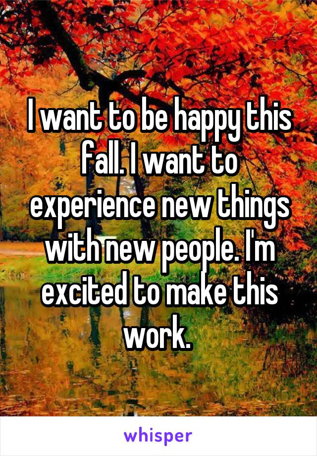 I want to be happy this fall. I want to experience new things with new people. I'm excited to make this work.